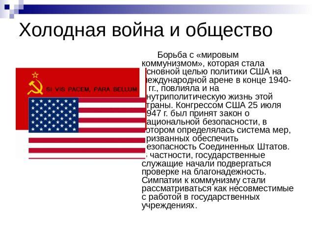 Холодная война и общество Борьба с «мировым коммунизмом», которая стала основной целью политики США на международной арене в конце 1940-х гг., повлияла и на внутриполитическую жизнь этой страны. Конгрессом США 25 июля 1947 г. был принят закон о наци…