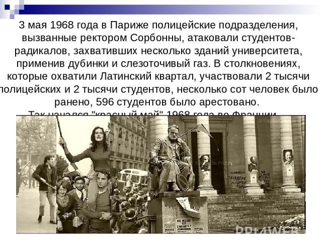 3 мая 1968 года в Париже полицейские подразделения, вызванные ректором Сорбонны, атаковали студентов-радикалов, захвативших несколько зданий университета, применив дубинки и слезоточивый газ. В столкновениях, которые охватили Латинский квартал, учас…