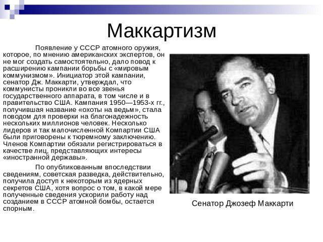 Маккартизм Появление у СССР атомного оружия, которое, по мнению американских экспертов, он не мог создать самостоятельно, дало повод к расширению кампании борьбы с «мировым коммунизмом». Инициатор этой кампании, сенатор Дж. Маккарти, утверждал, что …