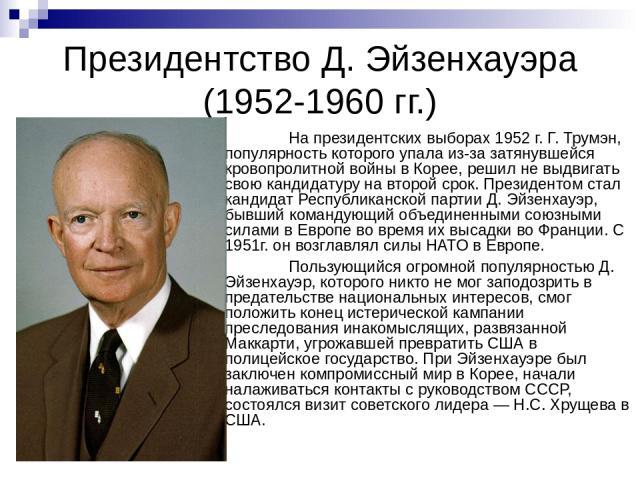 Президентство Д. Эйзенхауэра (1952-1960 гг.) На президентских выборах 1952 г. Г. Трумэн, популярность которого упала из-за затянувшейся кровопролитной войны в Корее, решил не выдвигать свою кандидатуру на второй срок. Президентом стал кандидат Респу…