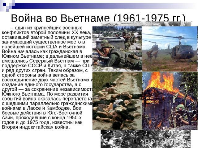 Война во Вьетнаме (1961-1975 гг.) - один из крупнейших военных конфликтов второй половины XX века, оставивший заметный след в культуре и занимающий существенное место в новейшей истории США и Вьетнама. Война началась как гражданская в Южном Вьетнаме…