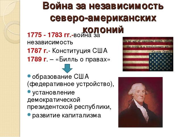 Война за независимость северо-американских колоний 1775 - 1783 гг.-война за независимость 1787 г.- Конституция США 1789 г. – «Билль о правах» образование США (федеративное устройство), установление демократической президентской республики, развитие …