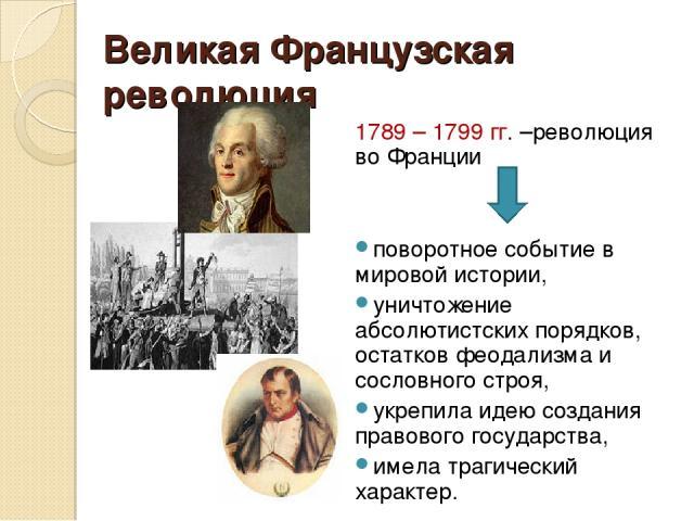 Великая Французская революция 1789 – 1799 гг. –революция во Франции поворотное событие в мировой истории, уничтожение абсолютистских порядков, остатков феодализма и сословного строя, укрепила идею создания правового государства, имела трагический ха…