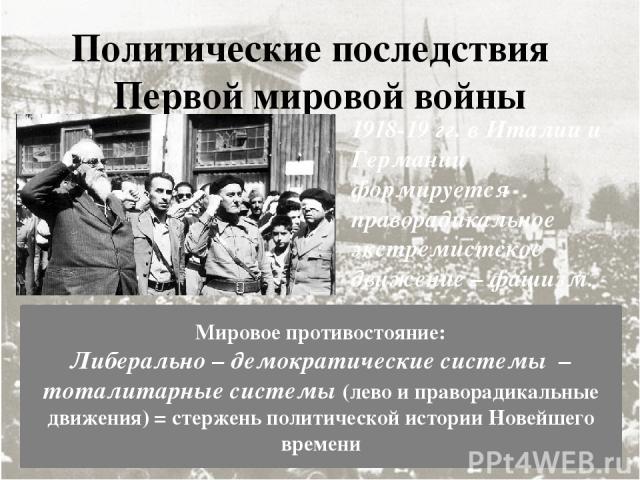Политические последствия Первой мировой войны 1918-19 гг. в Италии и Германии формируется праворадикальное экстремистское движение – фашизм. Мировое противостояние: Либерально – демократические системы – тоталитарные системы (лево и праворадикальные…