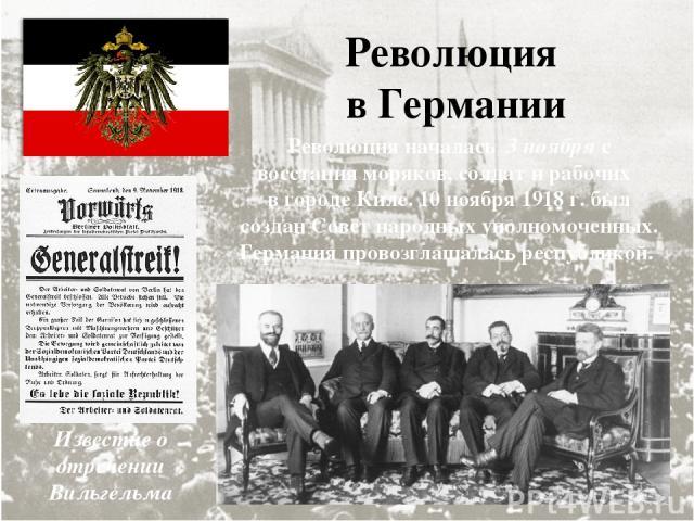 Революция в Германии Революция началась 3 ноября с восстания моряков, солдат и рабочих в городе Киле. 10 ноября 1918 г. был создан Совет народных уполномоченных. Германия провозглашалась республикой. Известие о отречении Вильгельма