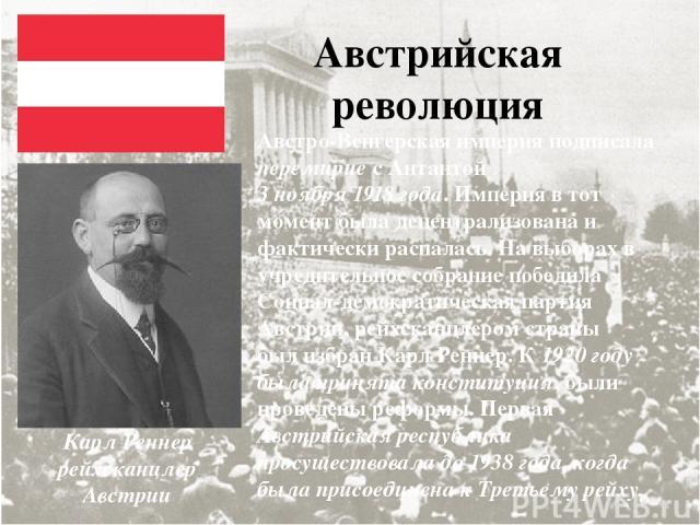 Австрийская революция Австро-Венгерская империя подписала перемирие с Антантой 3 ноября 1918 года. Империя в тот момент была децентрализована и фактически распалась. На выборах в учредительное собрание победила Социал-демократическая партия Австрии,…