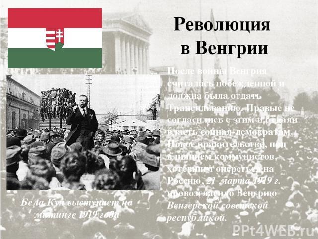 Революция в Венгрии После войны Венгрия считалась побежденной и должна была отдать Трансильванию. Правые не согласились с этим и отдали власть социал-демократам. Новое правительство, под влиянием коммунистов, хотевшим опереться на Россию, 21 марта 1…