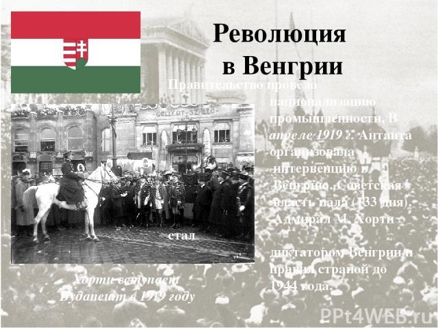 Революция в Венгрии Правительство провело национализацию промышленности. В апреле 1919 г. Антанта организовала интервенцию в Венгрию. Советская власть пала (133 дня). Адмирал М. Хорти стал диктатором Венгрии и правил страной до 1944 года. Хорти всту…