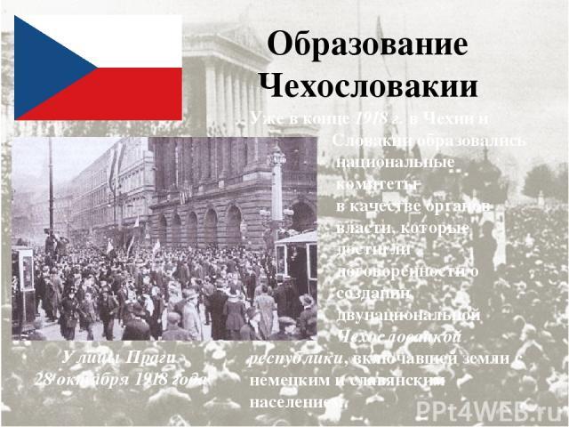 Образование Чехословакии Улицы Праги 28 октября 1918 года Уже в конце 1918 г. в Чехии и Словакии образовались национальные комитеты в качестве органов власти, которые достигли договоренности о создании двунациональной Чехословацкой республики, включ…