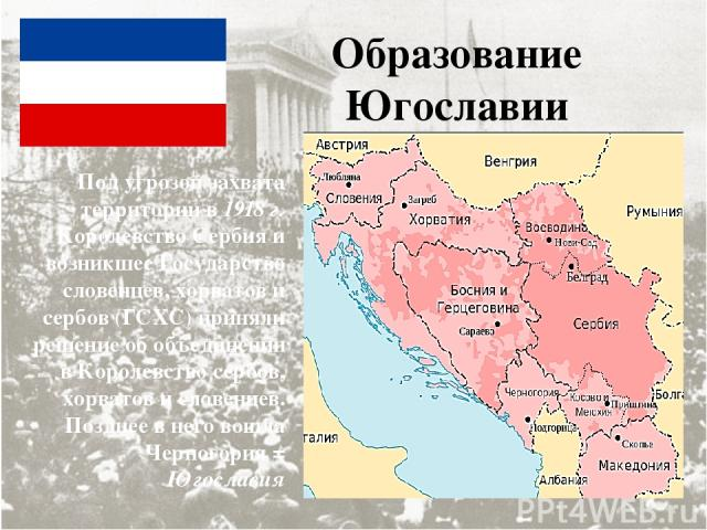Образование Югославии Под угрозой захвата территории в 1918 г. Королевство Сербия и возникшее Государство словенцев, хорватов и сербов (ГСХС) приняли решение об объединении в Королевство сербов, хорватов и словенцев. Позднее в него вошла Черногория …
