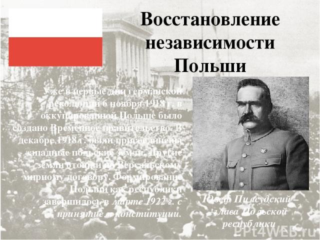 Восстановление независимости Польши Уже в первые дни германской революции 6 ноября 1918 г. в оккупированной Польше было создано Временное правительство. В декабре 1918 г. были присоединены западные польские земли. Другие земли отошли по Версальскому…