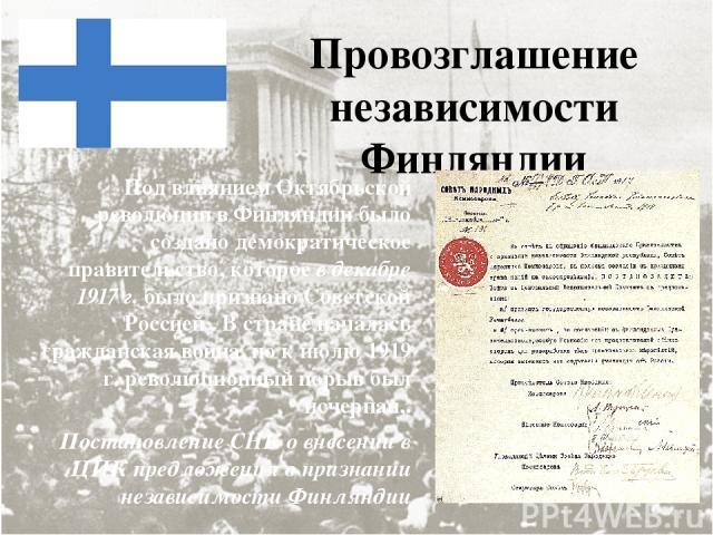 Провозглашение независимости Финляндии Под влиянием Октябрьской революции в Финляндии было создано демократическое правительство, которое в декабре 1917 г. было признано Советской Россией . В стране началась гражданская война, но к июлю 1919 г. рево…