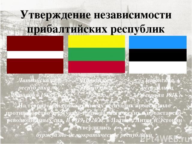 Утверждение независимости прибалтийских республик На территории прибалтийских республик происходило противоборство буржуазно-националистических и пролетарско-революционных сил. В 1919-1920 гг. в Латвии, Литве и Эстонии утвердились буржуазно-демократ…