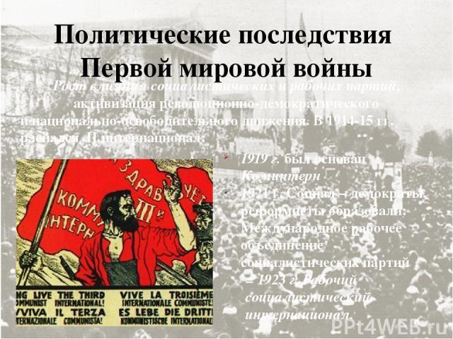 Политические последствия Первой мировой войны Рост влияния социалистических и рабочих партий, активизация революционно-демократического и национально-освободительного движения. В 1914-15 гг. распался II интернационал: 1919 г. был основан Коминтерн 1…