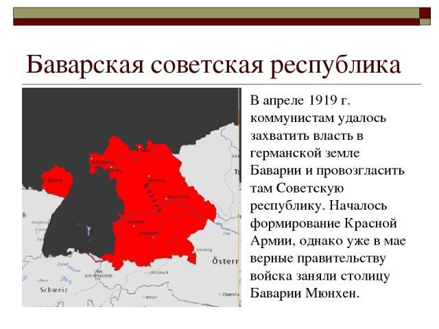Баварская советская республика В апреле 1919 г. коммунистам удалось захватить власть в германской земле Баварии и провозгласить там Советскую республику. Началось формирование Красной Армии, однако уже в мае верные правительству войска заняли столиц…