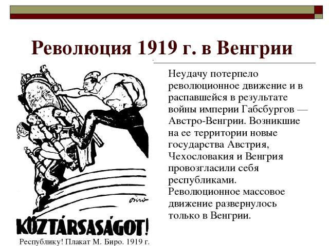 Революция 1919 г. в Венгрии Неудачу потерпело революционное движение и в распавшейся в результате войны империи Габсбургов — Австро-Венгрии. Возникшие на ее территории новые государства Австрия, Чехословакия и Венгрия провозгласили себя республиками…