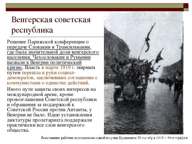 Венгерская советская республика Решение Парижской конференции о передаче Словакии и Трансильвании, где была значительной доля венгерского населения, Чехословакии и Румынии вызвали в Венгрии политический кризис. Власть в марте 1919 г. мирным путем пе…