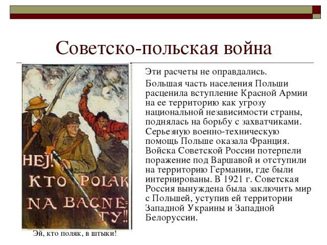 Советско-польская война Эти расчеты не оправдались. Большая часть населения Польши расценила вступление Красной Армии на ее территорию как угрозу национальной независимости страны, поднялась на борьбу с захватчиками. Серьезную военно-техническую пом…