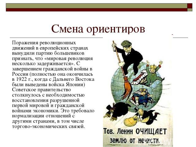 Смена ориентиров Поражения революционных движений в европейских странах вынудили партию большевиков признать, что «мировая революция несколько задерживается». С завершением гражданской войны в России (полностью она окончилась в 1922 г., когда с Даль…