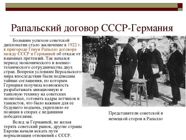 Рапальский договор СССР-Германия Большим успехом советской дипломатии стало заключение в 1922 г. в пригороде Генуи Рапалло договора между СССР и Германией об отказе от взаимных претензий. Так начался период экономического и военно-технического сотру…