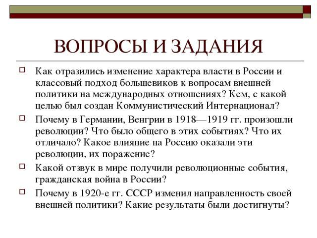 ВОПРОСЫ И ЗАДАНИЯ Как отразились изменение характера власти в России и классовый подход большевиков к вопросам внешней политики на международных отношениях? Кем, с какой целью был создан Коммунистический Интернационал? Почему в Германии, Венгрии в 1…