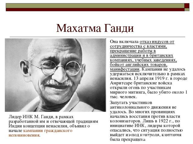 Махатма Ганди Лидер ИНК М. Ганди, в рамках разработанной им и отвечающей традициям Индии концепции ненасилия, объявил о начале кампании гражданского неповиновения. Она включала отказ индусов от сотрудничества с властями, прекращение работы в админис…