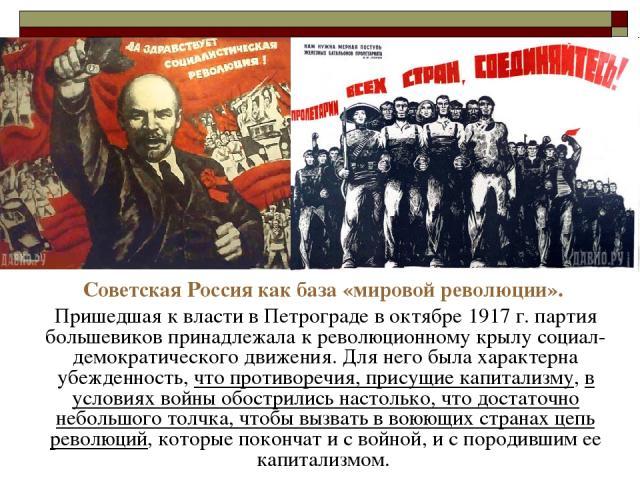 Советская Россия как база «мировой революции». Пришедшая к власти в Петрограде в октябре 1917 г. партия большевиков принадлежала к революционному крылу социал-демократического движения. Для него была характерна убежденность, что противоречия, присущ…
