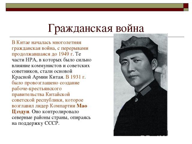 Гражданская война В Китае началась многолетняя гражданская война, с перерывами продолжавшаяся до 1949 г. Те части НРА, в которых было сильно влияние коммунистов и советских советников, стали основой Красной Армии Китая. В 1931 г. было провозглашено …
