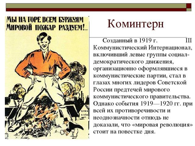 Коминтерн Созданный в 1919 г. III Коммунистический Интернационал, включивший левые группы социал-демократического движения, организационно оформлявшиеся в коммунистические партии, стал в глазах многих лидеров Советской России предтечей мирового комм…