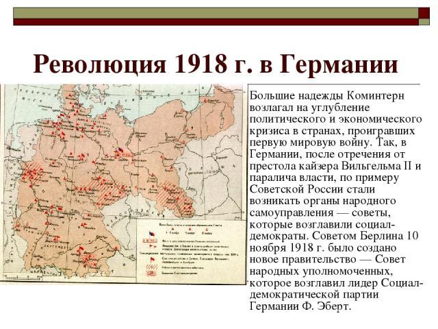 Революция 1918 г. в Германии Большие надежды Коминтерн возлагал на углубление политического и экономического кризиса в странах, проигравших первую мировую войну. Так, в Германии, после отречения от престола кайзера Вильгельма II и паралича власти, п…