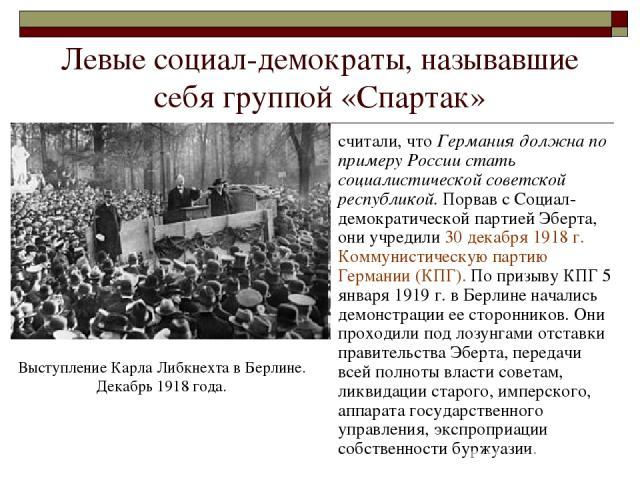 Левые социал-демократы, называвшие себя группой «Спартак» считали, что Германия должна по примеру России стать социалистической советской республикой. Порвав с Социал-демократической партией Эберта, они учредили 30 декабря 1918 г. Коммунистическую п…