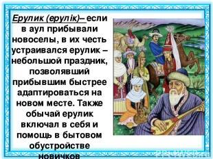 Ерулик(ерулік)– если в аул прибывали новоселы, в их честь устраивался ерулик –