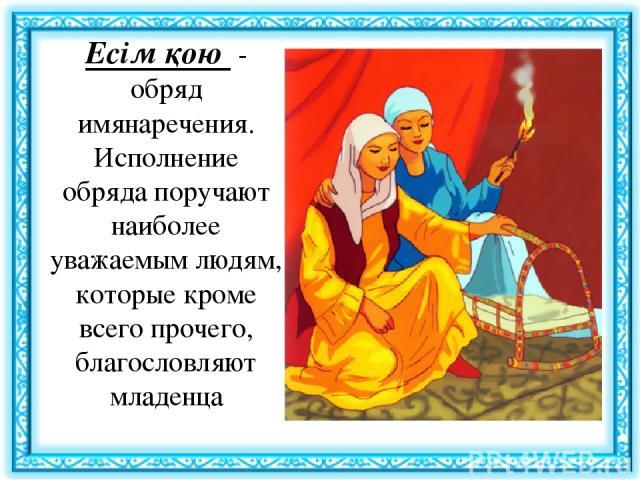 Есім қою - обряд имянаречения. Исполнение обряда поручают наиболее уважаемым людям, которые кроме всего прочего, благословляют младенца