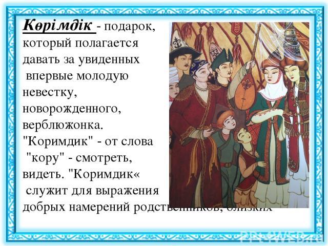 Көрімдік - подарок, который полагается давать за увиденных впервые молодую невестку, новорожденного, верблюжонка.