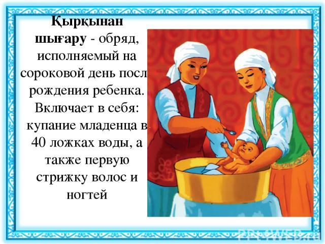 Қырқынан шығару- обряд, исполняемый на сороковой день после рождения ребенка. Включает в себя: купание младенца в 40 ложках воды, а также первую стрижку волос и ногтей