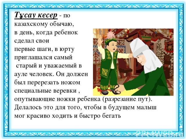 Тұсау кесер- по казахскому обычаю, в день, когда ребенок сделал свои первые шаги, в юрту приглашался самый старый и уважаемый в ауле человек. Он должен был перерезать ножом специальные веревки , опутывающие ножки ребенка (разрезание пут). Делалось …