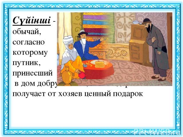 Сүйінші- обычай, согласно которому путник, принесший в дом добрую весть, в благодарность получает от хозяев ценный подарок