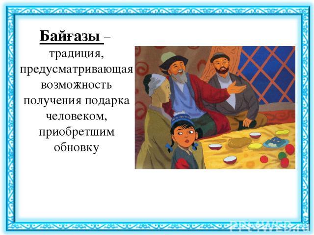 Байғазы– традиция, предусматривающая возможность получения подарка человеком, приобретшим обновку