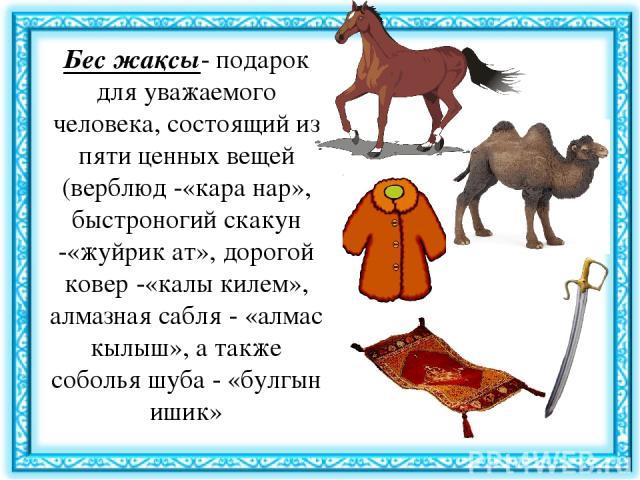 Бес жақсы- подарок для уважаемого человека, состоящий из пяти ценных вещей (верблюд -«кара нар», быстроногий скакун -«жуйрик ат», дорогой ковер -«калы килем», алмазная сабля - «алмас кылыш», а также соболья шуба - «булгын ишик»