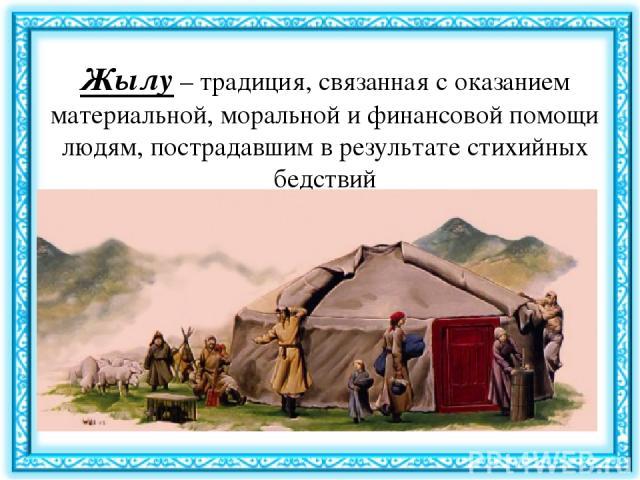 Жылу– традиция, связанная с оказанием материальной, моральной и финансовой помощи людям, пострадавшим в результате стихийных бедствий