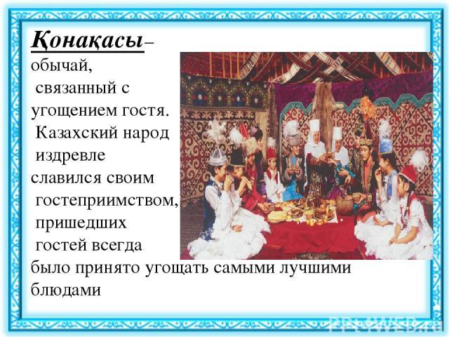 Қонақасы– обычай, связанный с угощением гостя. Казахский народ издревле славился своим гостеприимством, пришедших гостей всегда было принято угощать самыми лучшими блюдами