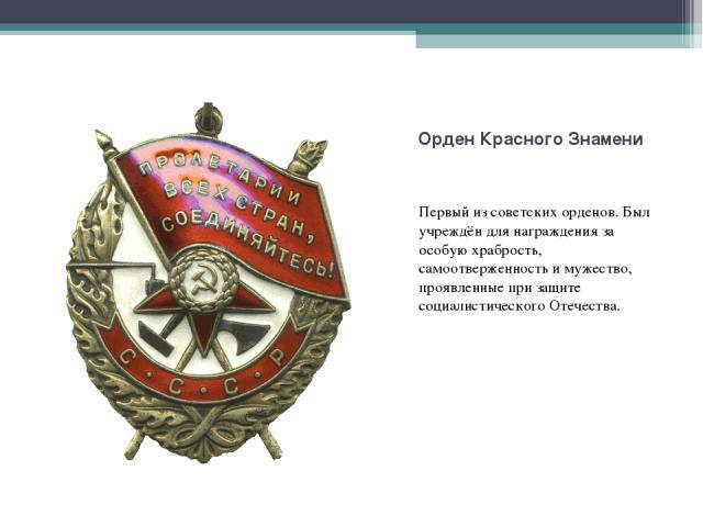 Первый изсоветских орденов. Был учреждён для награждения за особую храбрость, самоотверженность и мужество, проявленные при защите социалистического Отечества.