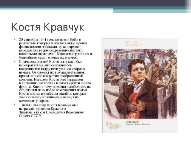 20 сентября 1941 года во время боёв, в результате которыхКиевбыл оккупирован фашистскими войсками, красноармеец передал Косте для сохранения сверток с полковыми знаменами. Мальчик спрятал их в ближайшем саду, закопав их в землю. 20 сентя…