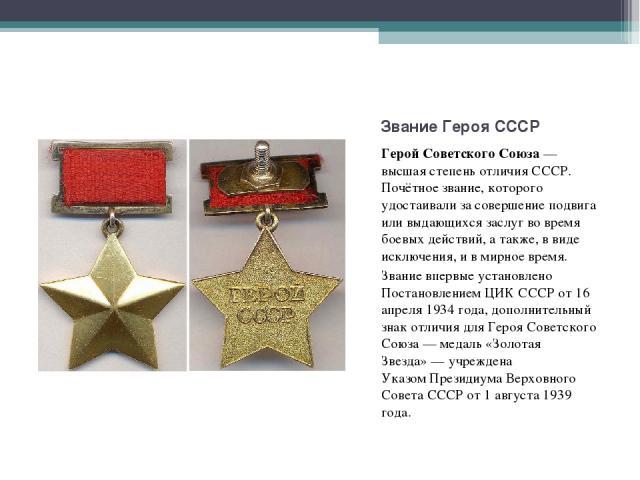 Герой Советского Союза— высшая степень отличияСССР. Почётное звание, которого удостаивали за совершение подвига или выдающихся заслуг во время боевых действий, а также, в виде исключения, и в мирное время. Герой Советского Союза— в…