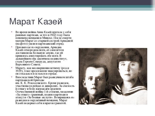 Во время войны Анна Казей прятала у себя раненых партизан, за что в1942 годубыла повешена немцами вМинске. После смерти матери Марат со старшей сестрой Ариадной (на фото) ушли впартизанский отряд. Во время войны Анна Казей пр…