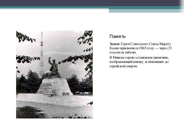 ЗваниеГероя Советского Союза Марату Казеюприсвоено в1965 году— через 21 год после гибели. ЗваниеГероя Советского Союза Марату Казеюприсвоено в1965 году— через 21 год после гибели. ВМинскеге…