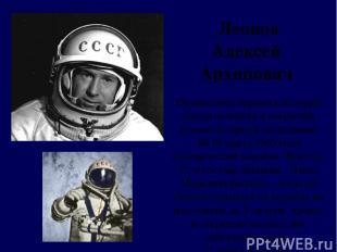 Леонов Алексей Архипович Осуществил первый в истории выход человека в открытый к
