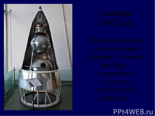 Второй советский искусственный спутник ссобакой на борту отправился в космос с космодрома Байконур. 3 ноября 1957 год