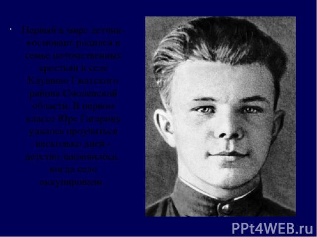 Первый в мире летчик-космонавт родился в семье потомственных крестьян в селе Клушино Гжатского района Смоленской области. В первом классе Юре Гагарину удалось проучиться несколько дней - детство закончилось, когда село оккупировали .