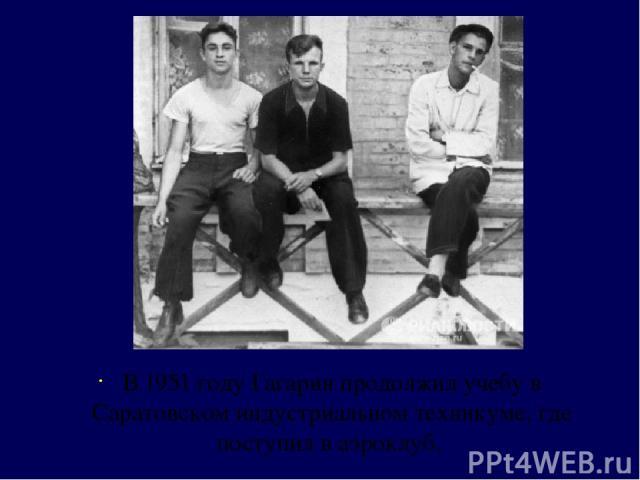 В 1951 году Гагарин продолжил учебу в Саратовском индустриальном техникуме, где поступил в аэроклуб.